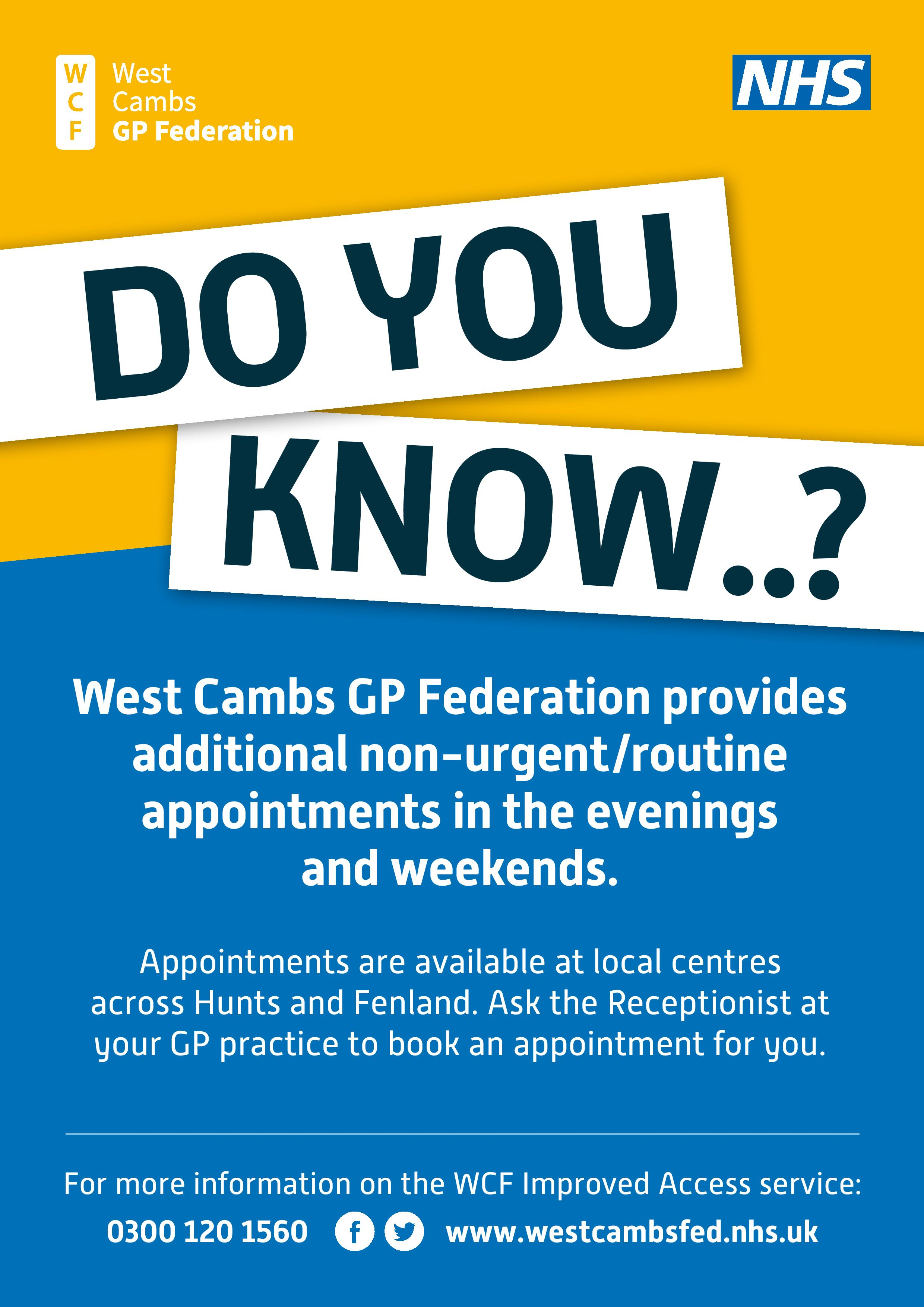 Do you know? West Cambs GP Federation provides additional non-urgent/routine appointments in the evenings and at weekends. Appointments are available at local centres across Hunts and Fenland. Ask the Receptionist to book an appointment for you